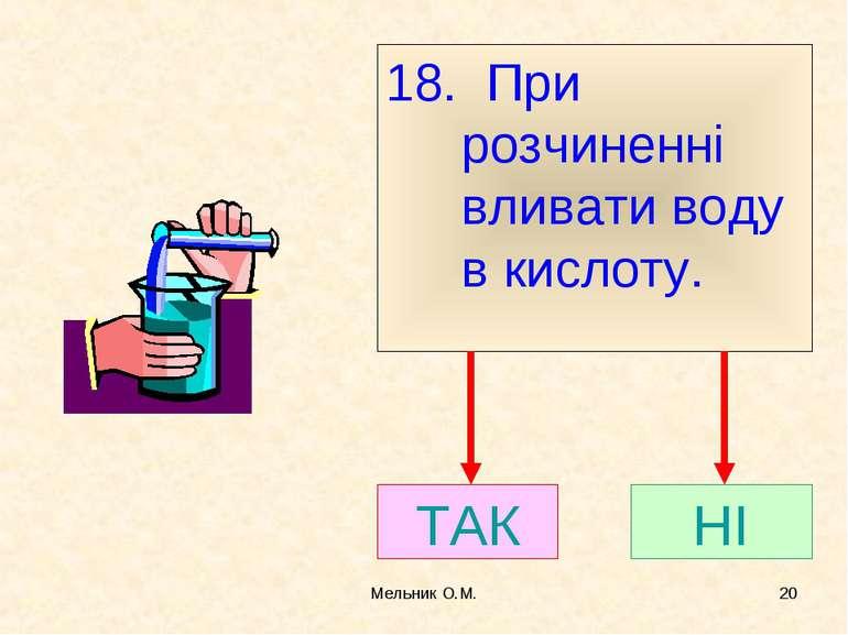 Мельник О.М. * 18. При розчиненні вливати воду в кислоту. ТАК НІ Мельник О.М.