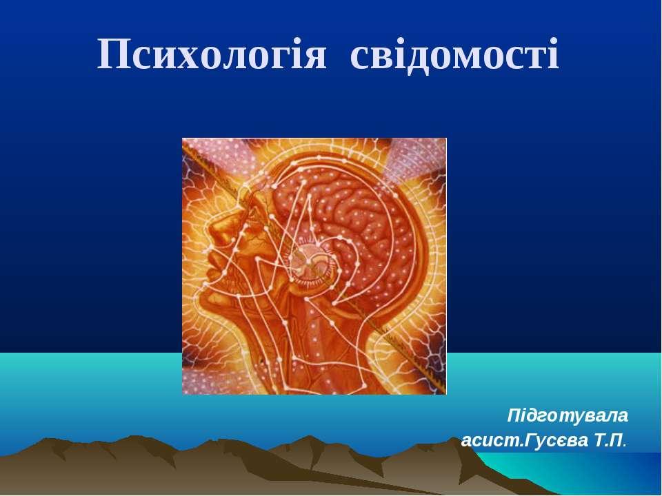 Психологія свідомості Підготувала асист.Гусєва Т.П.
