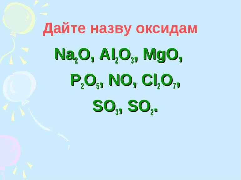 Дайте назву оксидам Na2O, Al2O3, MgO, P2O5, NO, Cl2O7, SO3, SO2.
