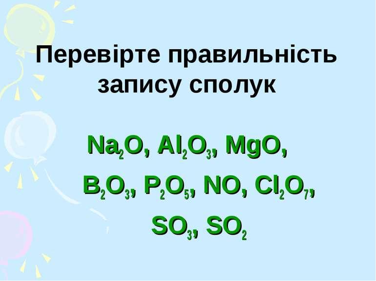 Перевірте правильність запису сполук Na2O, Al2O3, MgO, B2O3, P2O5, NO, Cl2O7,...