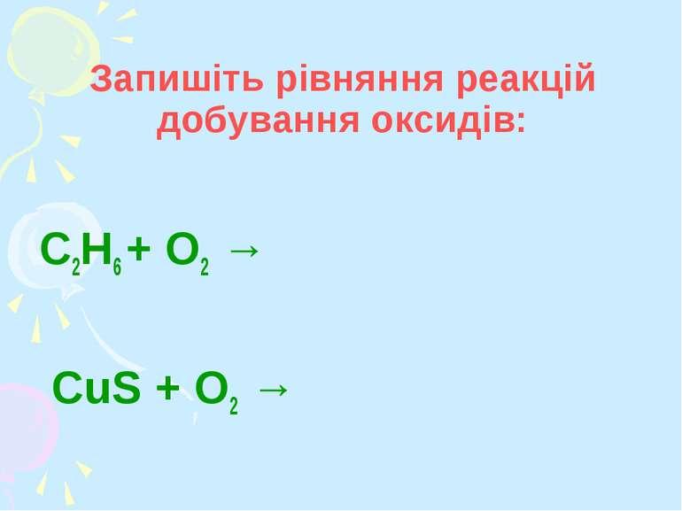 Запишіть рівняння реакцій добування оксидів: C2H6 + О2 → CuS + О2 →