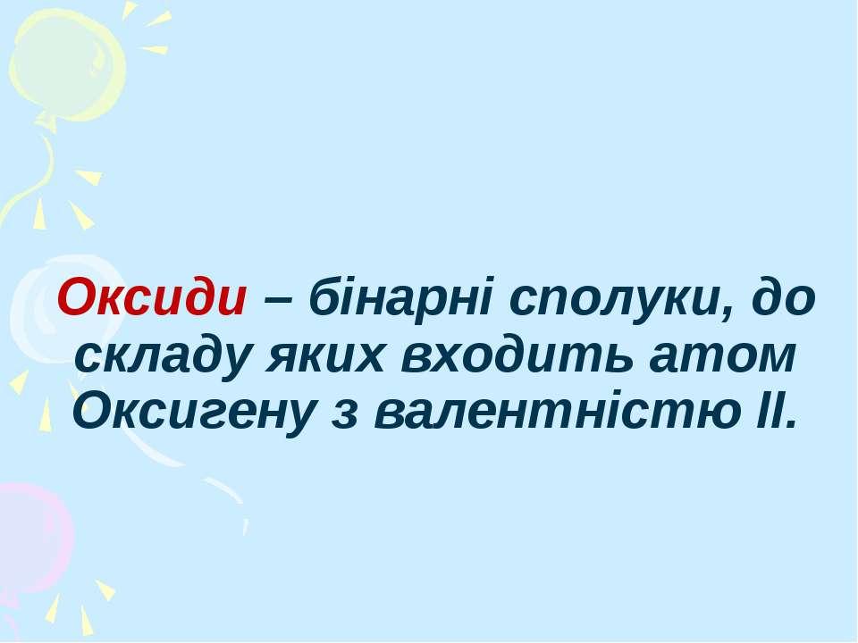 Оксиди – бінарні сполуки, до складу яких входить атом Оксигену з валентністю II.