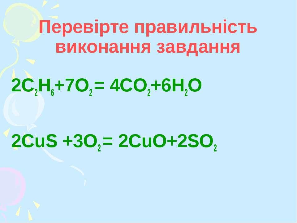 Перевірте правильність виконання завдання 2C2H6+7О2 = 4СO2+6Н2О 2CuS +3О2 = 2...