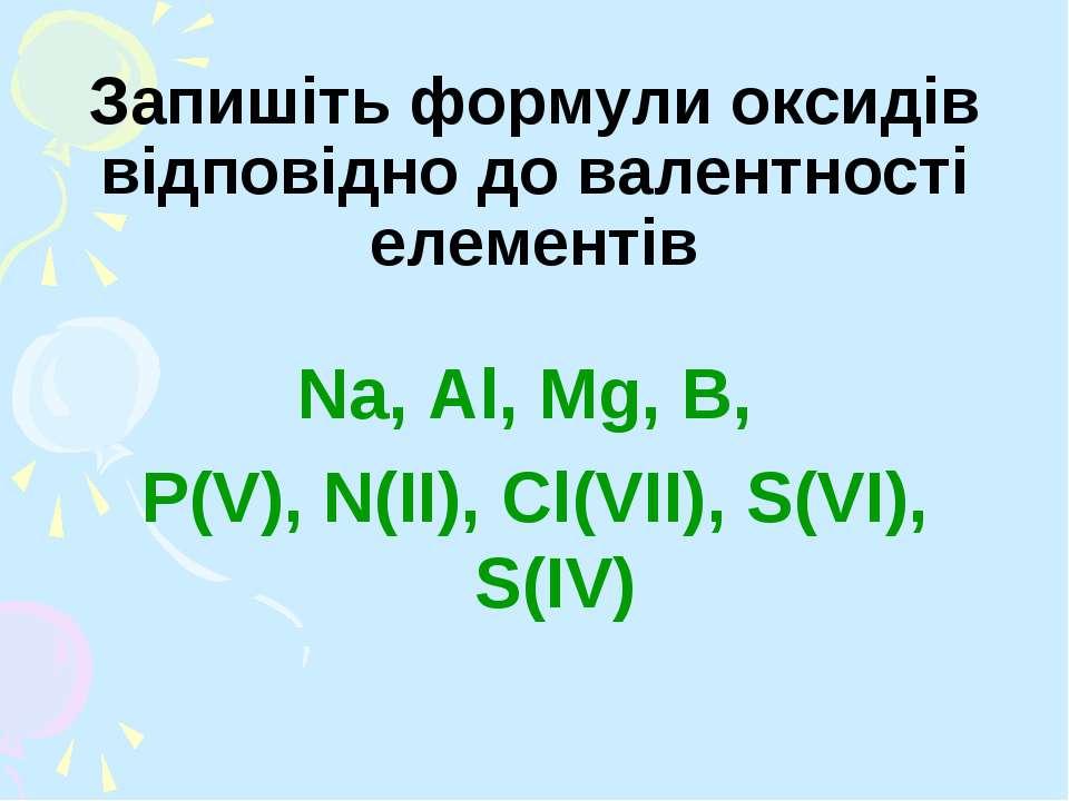Запишіть формули оксидів відповідно до валентності елементів Na, Al, Mg, B, P...