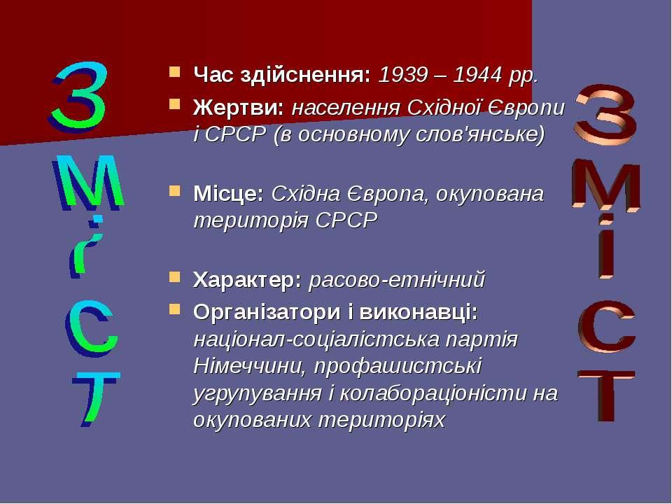 Час здійснення: 1939 – 1944 рр. Жертви: населення Східної Європи і СРСР (в ос...