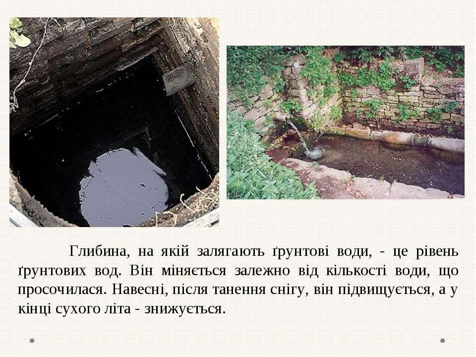 Глибина, на якій залягають ґрунтові води, - це рівень ґрунтових вод. Він міня...
