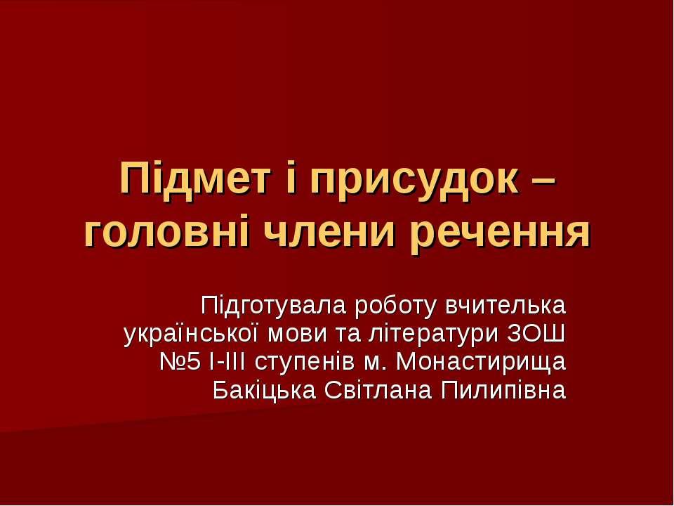 Підмет і присудок – головні члени речення Підготувала роботу вчителька україн...