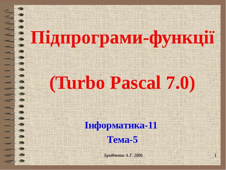 Підпрограми-функції (Turbo Pascal 7.0) Інформатика-11 Тема-5 Бройченко А.Г. 2006