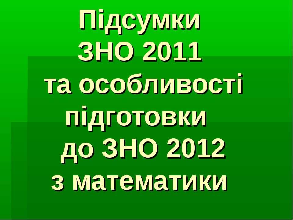 Підсумки ЗНО 2011 та особливості підготовки до ЗНО 2012 з математики