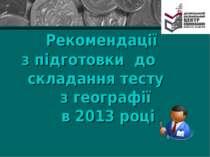 Рекомендації з підготовки до складання тесту з географії в 2013 році