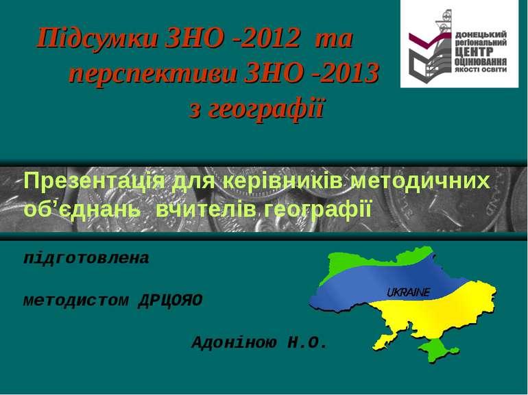 Підсумки ЗНО -2012 та перспективи ЗНО -2013 з географії Презентація для керів...