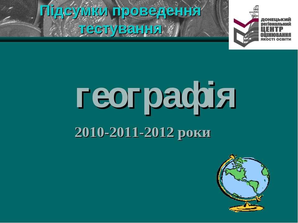 Підсумки проведення тестування географія 2010-2011-2012 роки