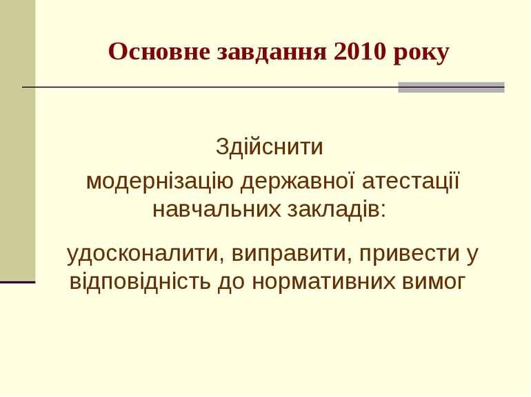 Основне завдання 2010 року Здійснити модернізацію державної атестації навчаль...