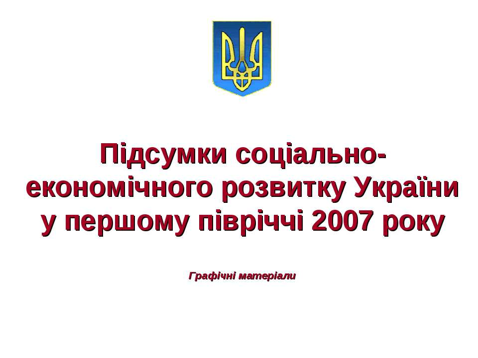 Підсумки соціально-економічного розвитку України у першому півріччі 2007 року...