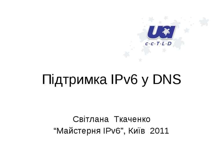 """Підтримка IPv6 у DNS Світлана Ткаченко """"Майстерня IPv6"""", Київ 2011"""