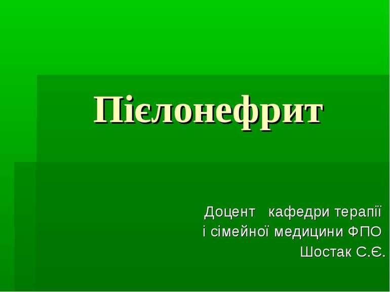 Пієлонефрит Доцент кафедри терапії і сімейної медицини ФПО Шостак С.Є.