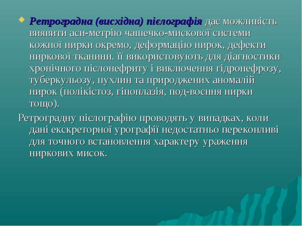 Ретроградна (висхідна) пієлографія дає можливість виявити аси метрію чашечко-...