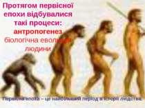 Протягом первісної епохи відбувалися такі процеси: антропогенез біологічна ев...