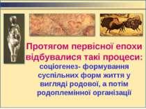 Протягом первісної епохи відбувалися такі процеси: cоціогенез- формування сус...