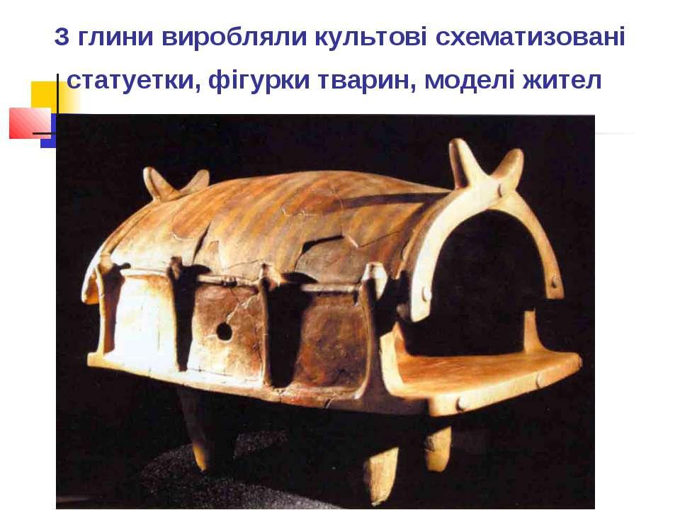 З глини виробляли культові схематизовані статуетки, фігурки тварин, моделі жител