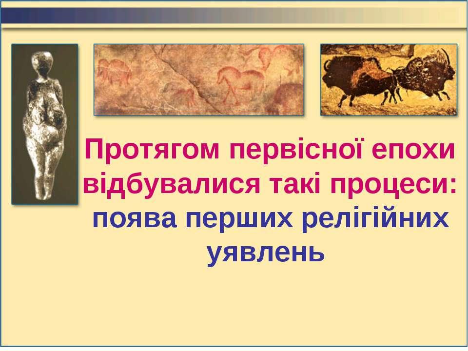 Протягом первісної епохи відбувалися такі процеси: поява перших релігійних уя...