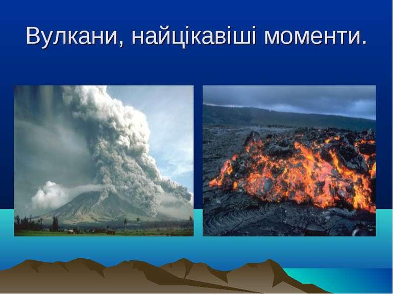 Вулкани, найцікавіші моменти.