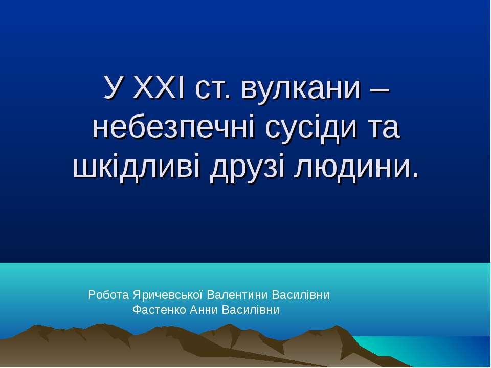 У ХХІ ст. вулкани – небезпечні сусіди та шкідливі друзі людини. Робота Яричев...