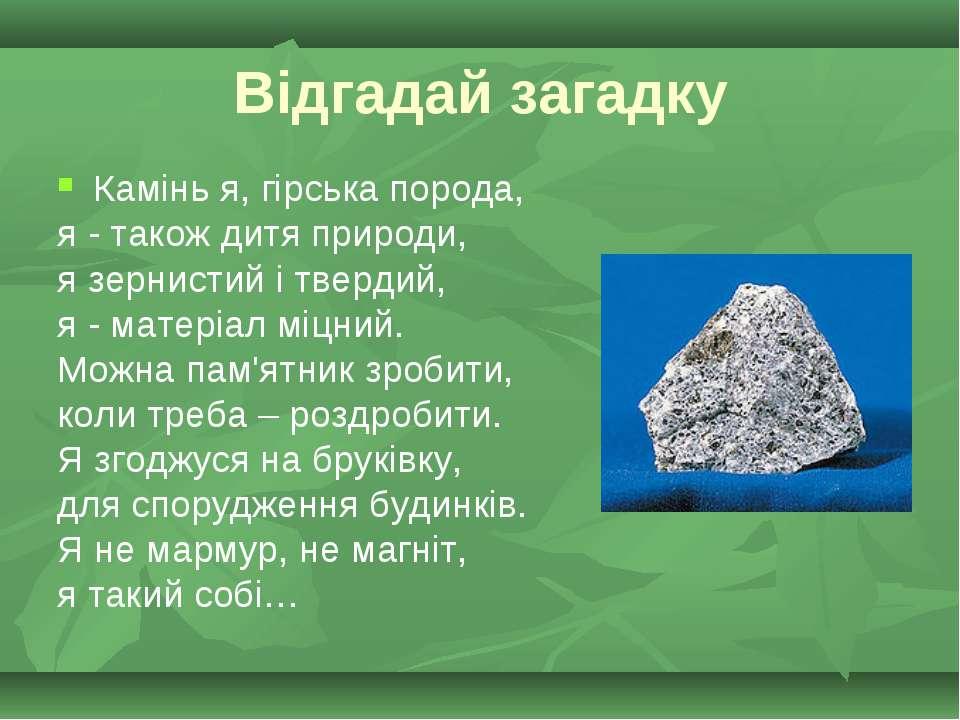 Відгадай загадку Камінь я, гірська порода, я - також дитя природи, я зернисти...