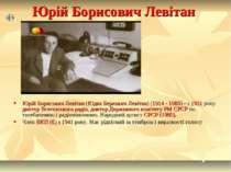 Юрій Борисович Левітан Юрій Борисович Левітан (Юдка Беркович Левітан) (1914 -...