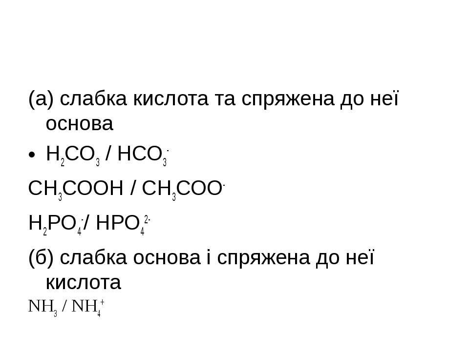 (а) слабка кислота та спряжена до неї основа Н2СО3 / НСО3- СН3СООН / СН3СОО- ...