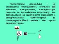 Телемедична процедура – це стандартна послідовність спільних дій абонента, ко...