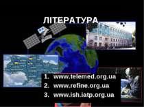 ЛІТЕРАТУРА www.telemed.org.ua www.refine.org.ua www.ish.iatp.org.ua