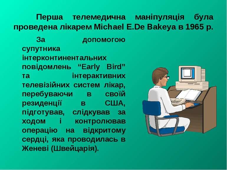 Перша телемедична маніпуляція була проведена лікарем Michael Е.De Bakeya в 19...