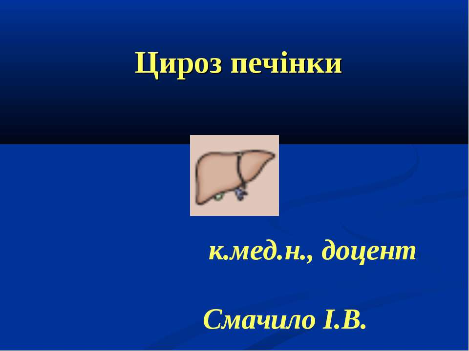 Цироз печінки к.мед.н., доцент Cмачило І.В.
