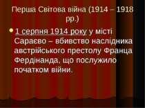Перша Світова війна (1914 – 1918 рр.) 1 серпня 1914 року у місті Сараєво – вб...