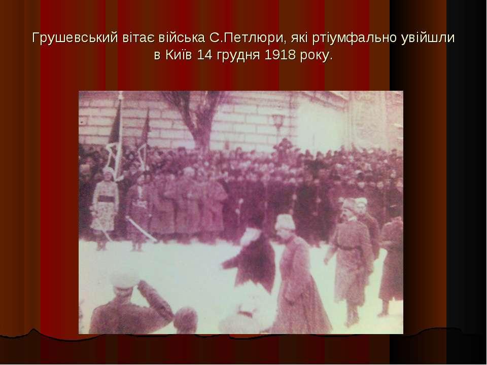 Грушевський вітає війська С.Петлюри, які ртіумфально увійшли в Київ 14 грудня...