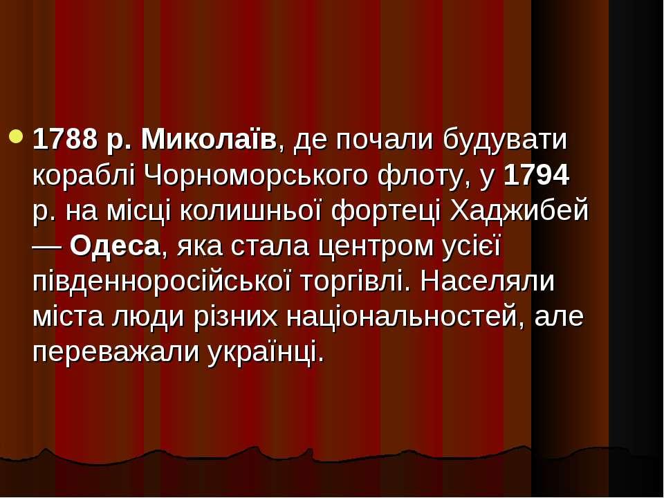 1788 р. Миколаїв, де почали будувати кораблі Чорноморського флоту, у 1794 р. ...