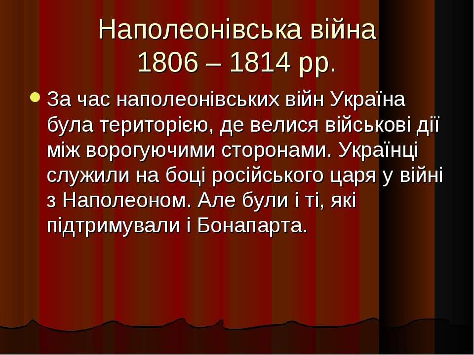 Наполеонівська війна 1806 – 1814 рр. За час наполеонівських війн Україна була...
