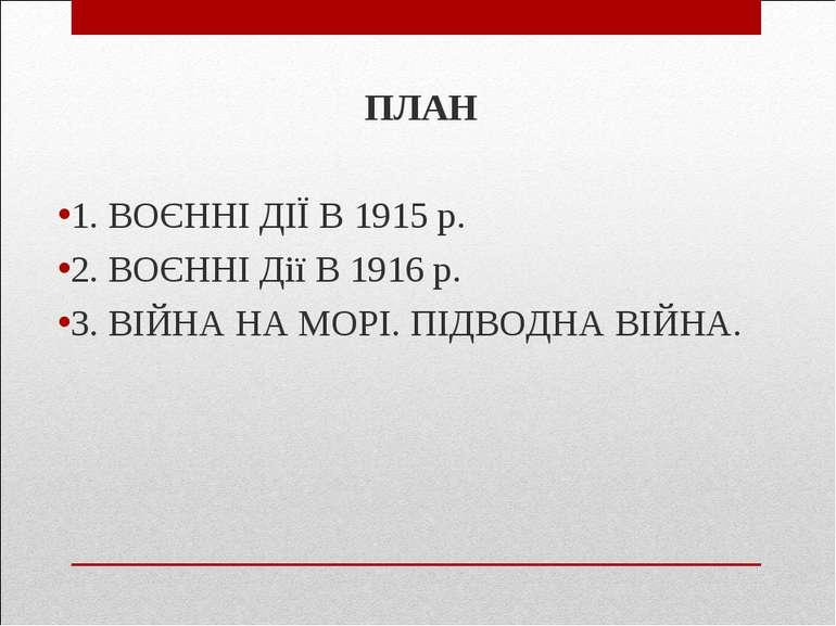 ПЛАН 1. ВОЄННІ ДІЇ В 1915 р. 2. ВОЄННІ Дії В 1916 р. 3. ВІЙНА НА МОРІ. ПІДВОД...