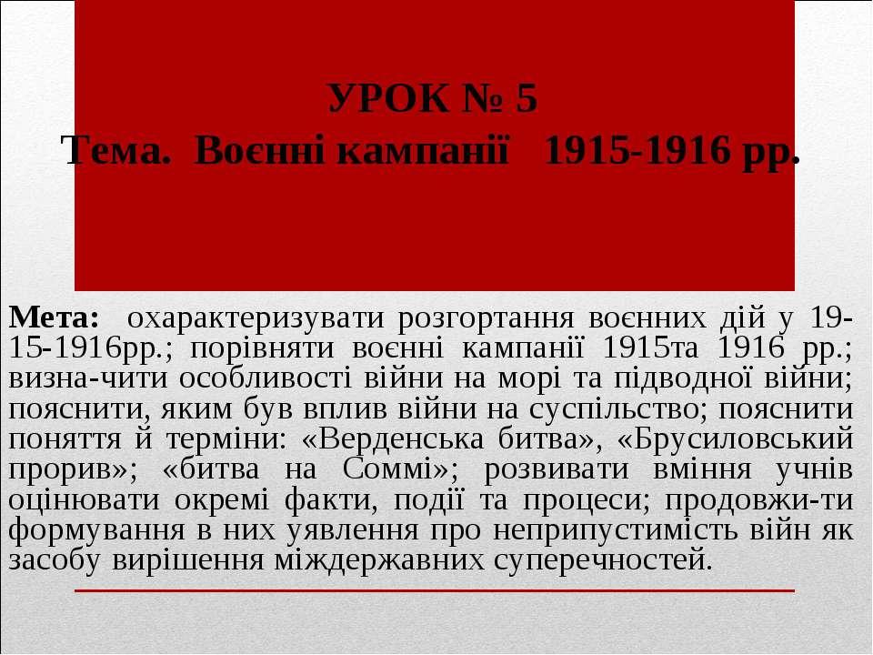 УРОК № 5 Тема. Воєнні кампанії 1915-1916 рр. Мета: охарактеризувати розгортан...