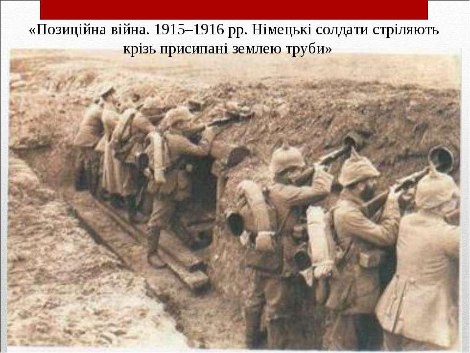 «Позиційна війна. 1915–1916 рр. Німецькі солдати стріляють крізь присипані зе...