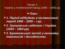 Лекція 8. Україна у післявоєнний період (1945 – 1985) рр. План: 1. Період від...