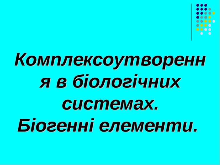Комплексоутворення в біологічних системах. Біогенні елементи.