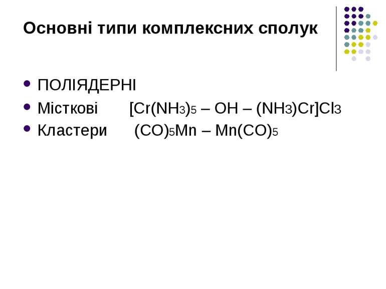 Основні типи комплексних сполук ПОЛІЯДЕРНІ Місткові [Cr(NH3)5 – OH – (NH3)Cr]...