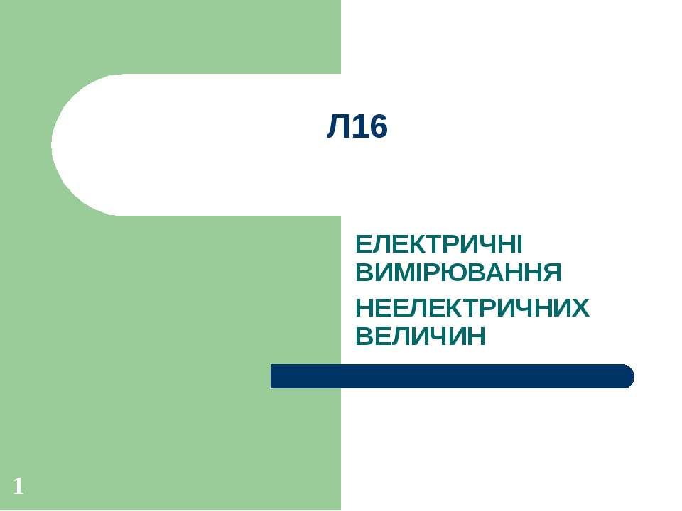 Л16 ЕЛЕКТРИЧНІ ВИМІРЮВАННЯ НЕЕЛЕКТРИЧНИХ ВЕЛИЧИН