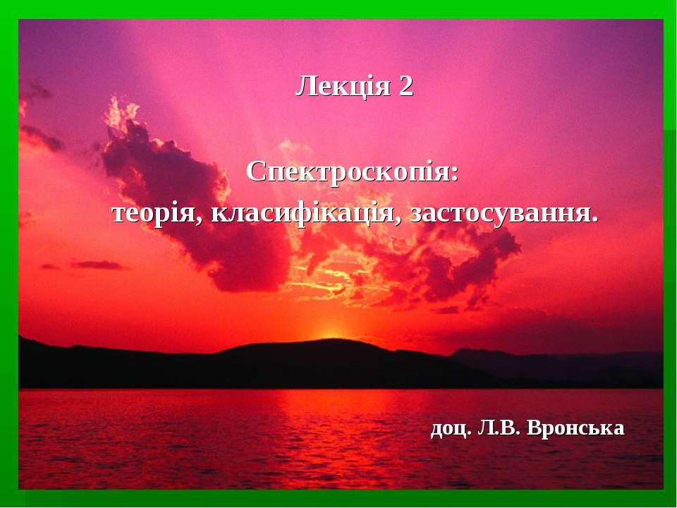Спектроскопія: теорія, класифікація, застосування. Лекція 2 доц. Л.В. Вронська