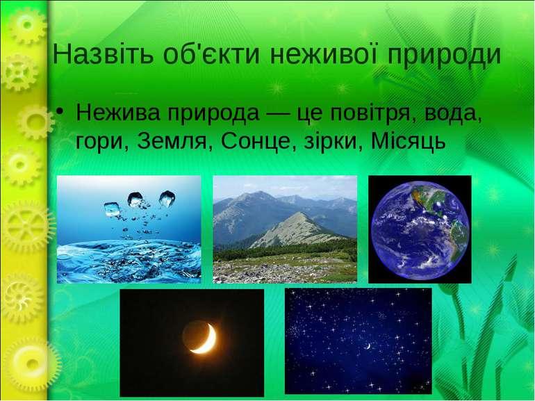 Назвіть об'єкти неживої природи Нежива природа — це повітря, вода, гори, Земл...