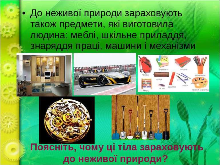 До неживої природи зараховують також предмети, які виготовила людина: меблі, ...