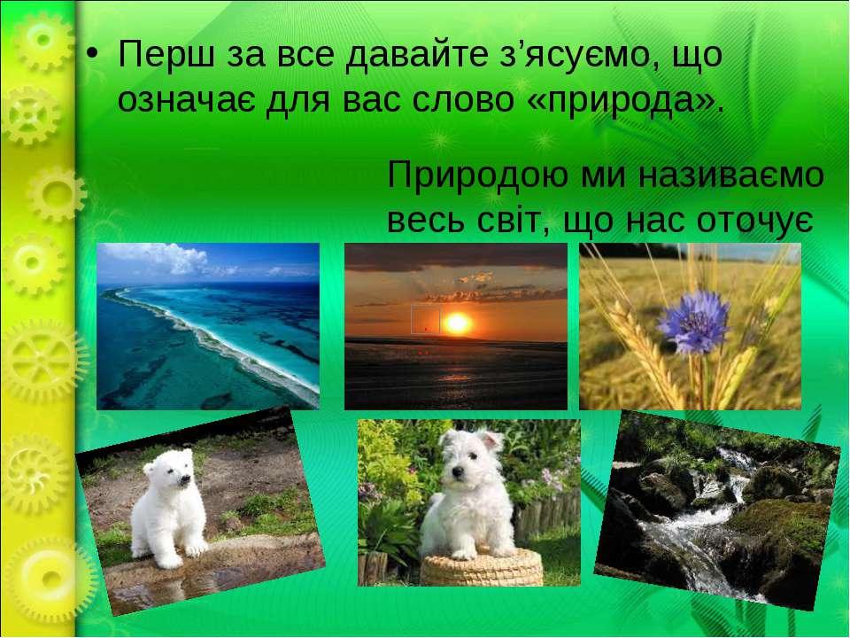 Перш за все давайте з'ясуємо, що означає для вас слово «природа». Природою ми...