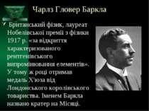 Чарлз Гловер Баркла Британський фізик, лауреат Нобелівської премії з фізики 1...